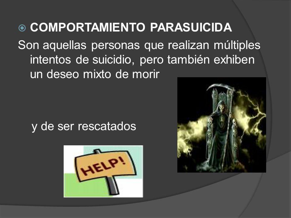 COMPORTAMIENTO PARASUICIDA Son aquellas personas que realizan múltiples intentos de suicidio, pero también exhiben un deseo mixto de morir y de ser re