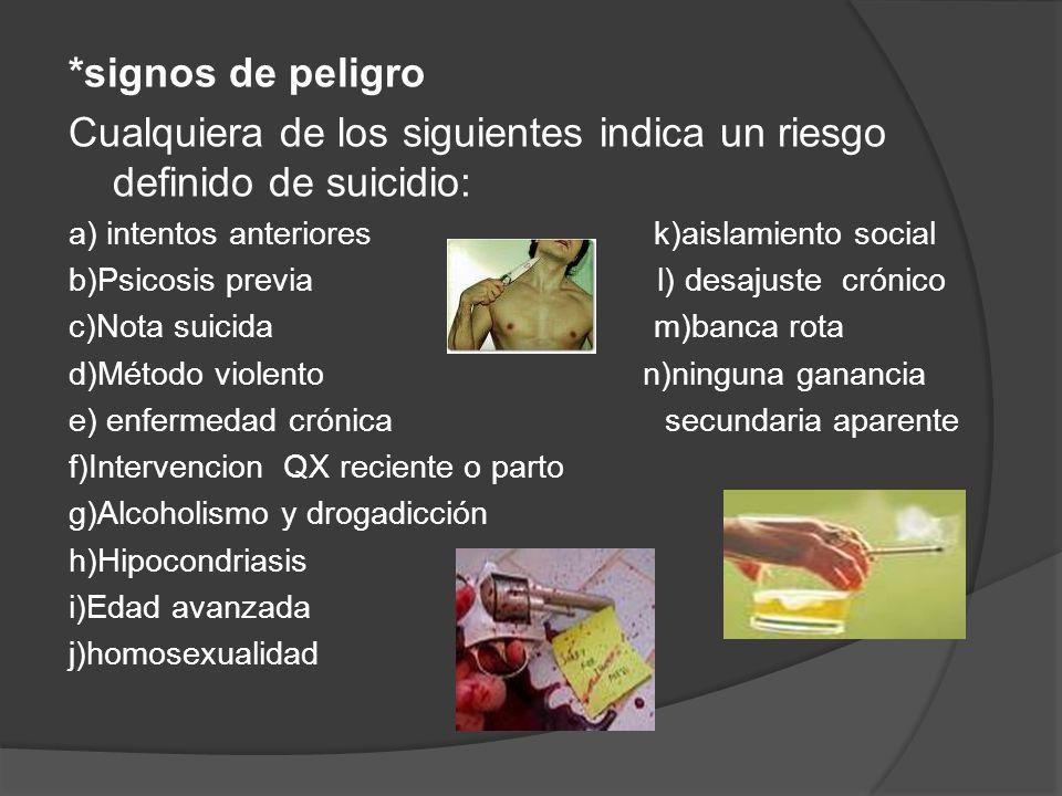 *signos de peligro Cualquiera de los siguientes indica un riesgo definido de suicidio: a) intentos anteriores k)aislamiento social b)Psicosis previa l