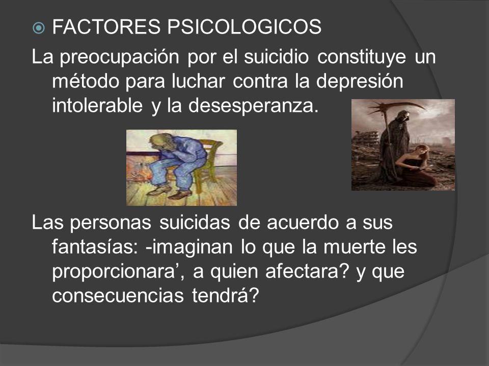 FACTORES PSICOLOGICOS La preocupación por el suicidio constituye un método para luchar contra la depresión intolerable y la desesperanza. Las personas