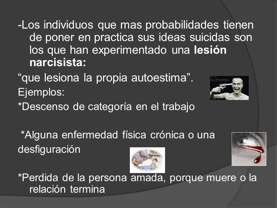 -Los individuos que mas probabilidades tienen de poner en practica sus ideas suicidas son los que han experimentado una lesión narcisista: que lesiona