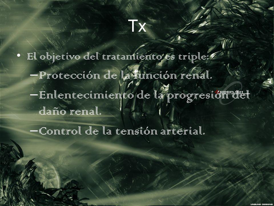 Tx El objetivo del tratamiento es triple: – Protección de la función renal. – Enlentecimiento de la progresión del daño renal. – Control de la tensión