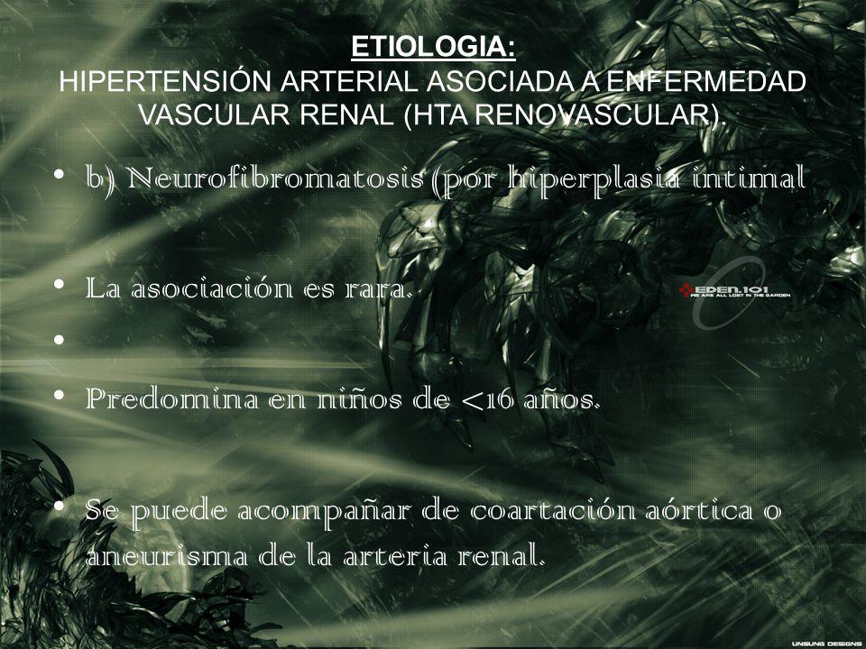 ETIOLOGIA: HIPERTENSIÓN ARTERIAL ASOCIADA A ENFERMEDAD VASCULAR RENAL (HTA RENOVASCULAR). b) Neurofibromatosis (por hiperplasia intimal La asociación
