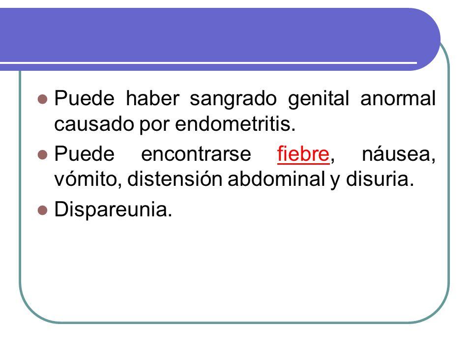 Puede haber sangrado genital anormal causado por endometritis. Puede encontrarse fiebre, náusea, vómito, distensión abdominal y disuria. Dispareunia.