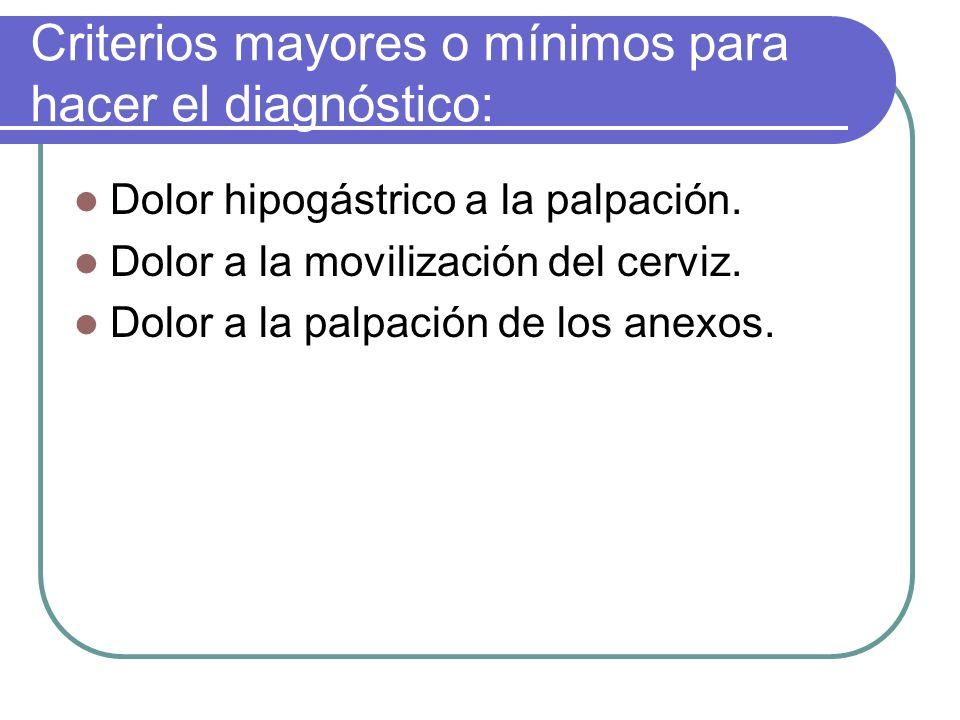 Criterios mayores o mínimos para hacer el diagnóstico: Dolor hipogástrico a la palpación. Dolor a la movilización del cerviz. Dolor a la palpación de