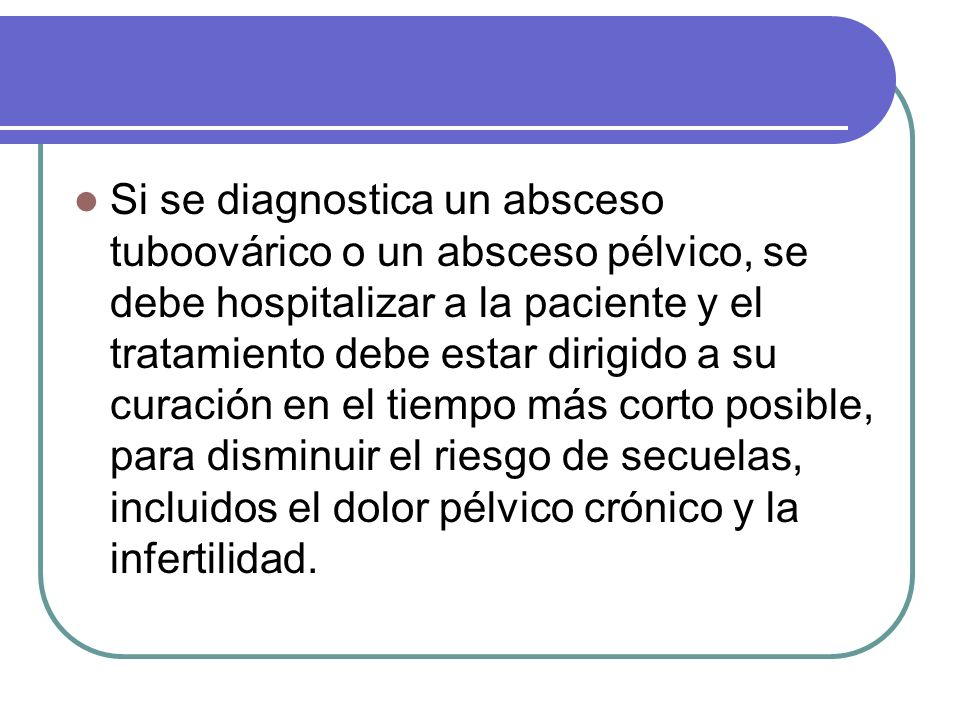 Si se diagnostica un absceso tuboovárico o un absceso pélvico, se debe hospitalizar a la paciente y el tratamiento debe estar dirigido a su curación e