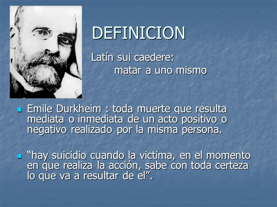 DEFINICION Latín sui caedere: Latín sui caedere: matar a uno mismo matar a uno mismo Emile Durkheim : toda muerte que resulta mediata o inmediata de u
