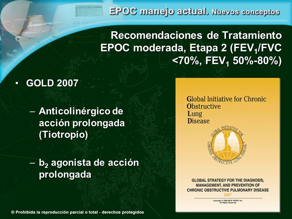 Recomendaciones de Tratamiento EPOC moderada, Etapa 2 (FEV 1 /FVC <70%, FEV 1 50%-80%) GOLD 2007GOLD 2007 –Anticolinérgico de acción prolongada (Tiotropio) –b 2 agonista de acción prolongada