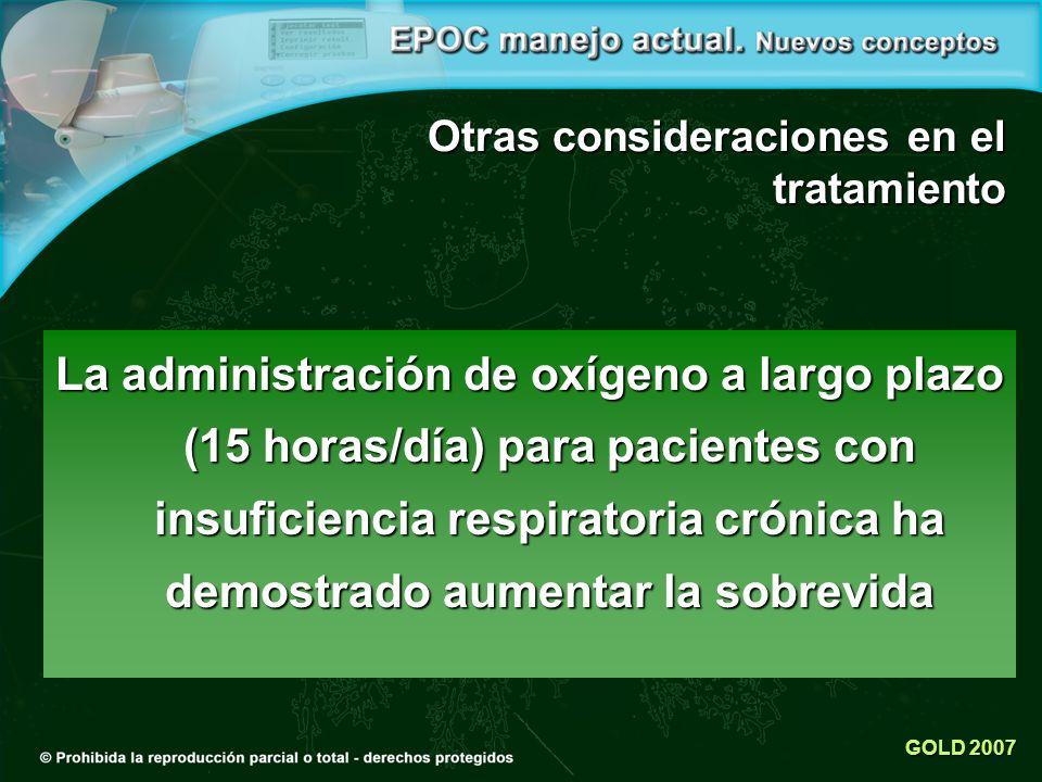 GOLD 2007 Otras consideraciones en el tratamiento La administración de oxígeno a largo plazo (15 horas/día) para pacientes con insuficiencia respiratoria crónica ha demostrado aumentar la sobrevida