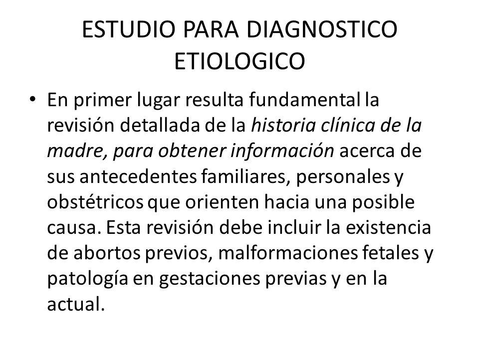 ESTUDIO PARA DIAGNOSTICO ETIOLOGICO En primer lugar resulta fundamental la revisión detallada de la historia clínica de la madre, para obtener informa