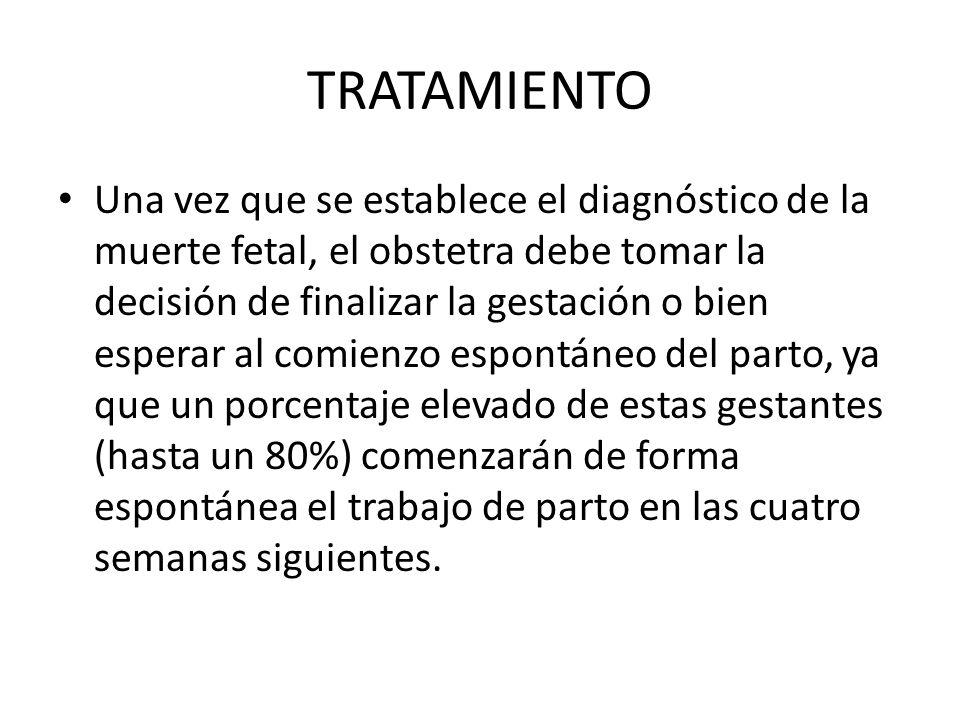 TRATAMIENTO Una vez que se establece el diagnóstico de la muerte fetal, el obstetra debe tomar la decisión de finalizar la gestación o bien esperar al comienzo espontáneo del parto, ya que un porcentaje elevado de estas gestantes (hasta un 80%) comenzarán de forma espontánea el trabajo de parto en las cuatro semanas siguientes.