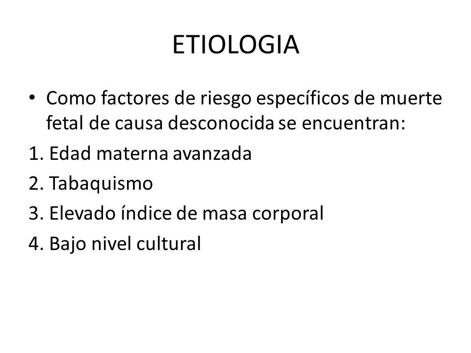 ETIOLOGIA Como factores de riesgo específicos de muerte fetal de causa desconocida se encuentran: 1. Edad materna avanzada 2. Tabaquismo 3. Elevado ín