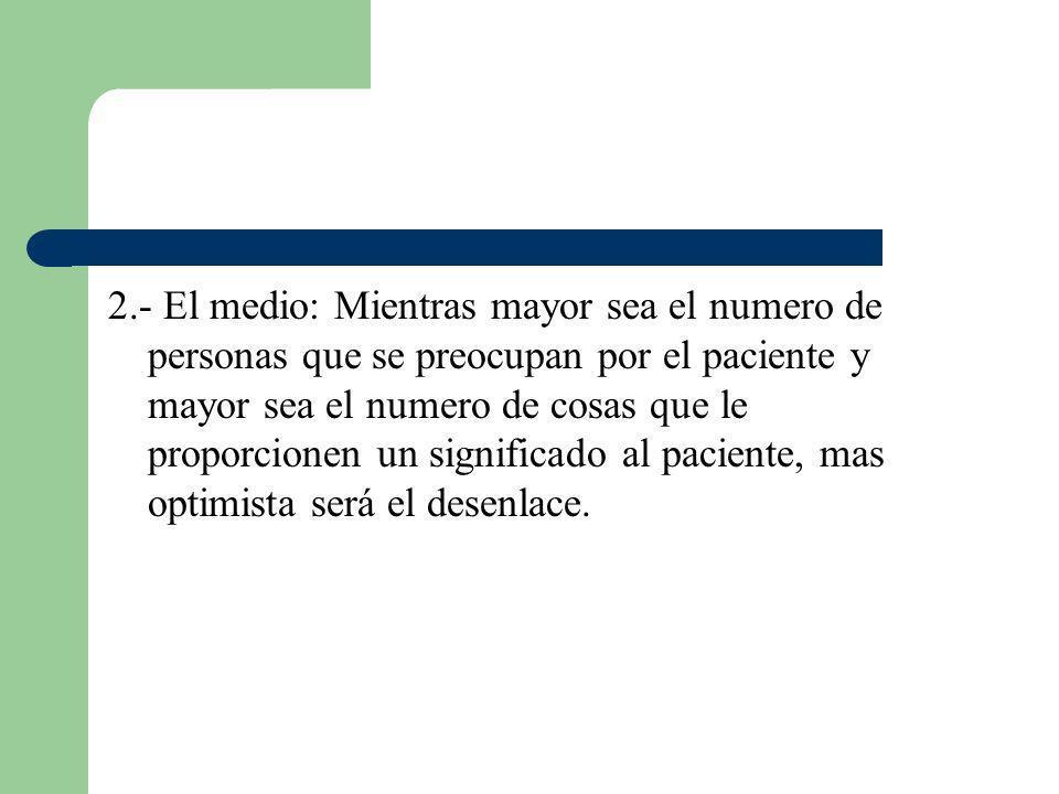 2.- El medio: Mientras mayor sea el numero de personas que se preocupan por el paciente y mayor sea el numero de cosas que le proporcionen un signific