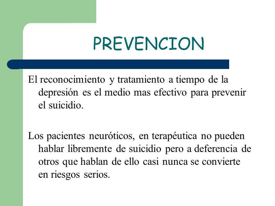 PREVENCION El reconocimiento y tratamiento a tiempo de la depresión es el medio mas efectivo para prevenir el suicidio. Los pacientes neuróticos, en t