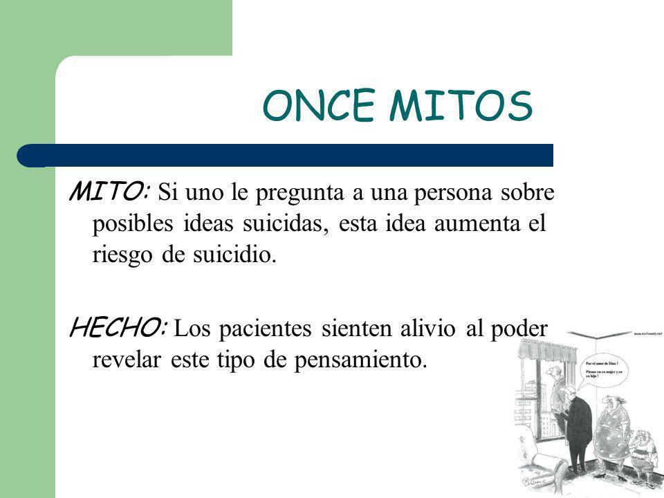 ONCE MITOS MITO: Si uno le pregunta a una persona sobre posibles ideas suicidas, esta idea aumenta el riesgo de suicidio. HECHO: Los pacientes sienten