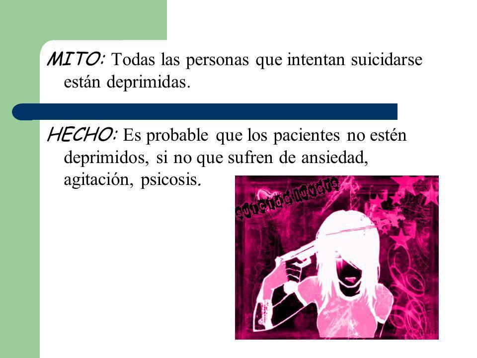 MITO: Todas las personas que intentan suicidarse están deprimidas. HECHO: Es probable que los pacientes no estén deprimidos, si no que sufren de ansie
