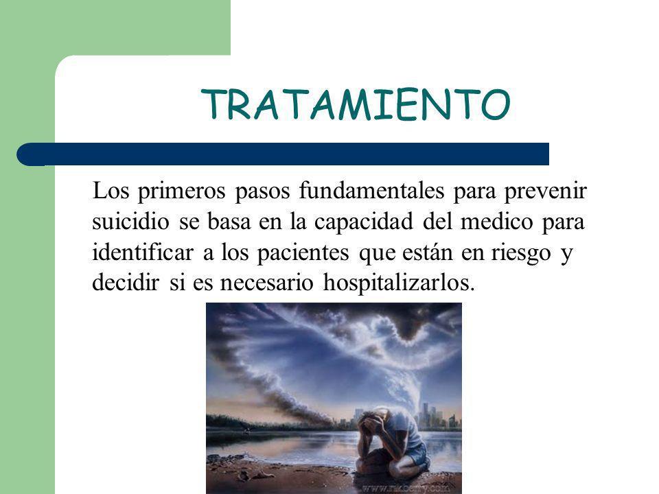 TRATAMIENTO Los primeros pasos fundamentales para prevenir suicidio se basa en la capacidad del medico para identificar a los pacientes que están en r