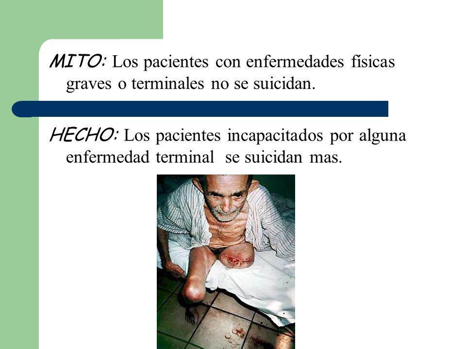 MITO: Los pacientes con enfermedades físicas graves o terminales no se suicidan. HECHO: Los pacientes incapacitados por alguna enfermedad terminal se