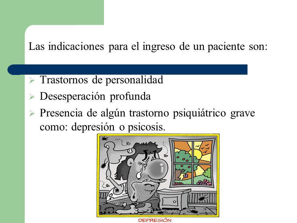 Las indicaciones para el ingreso de un paciente son: Trastornos de personalidad Desesperación profunda Presencia de algún trastorno psiquiátrico grave