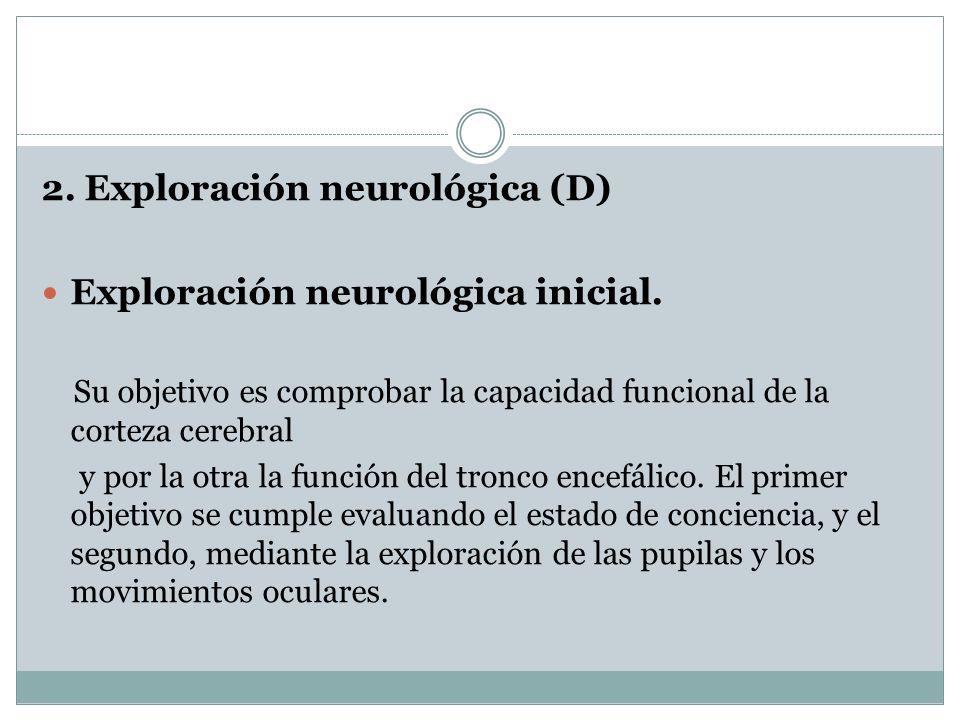 2. Exploración neurológica (D) Exploración neurológica inicial. Su objetivo es comprobar la capacidad funcional de la corteza cerebral y por la otra l
