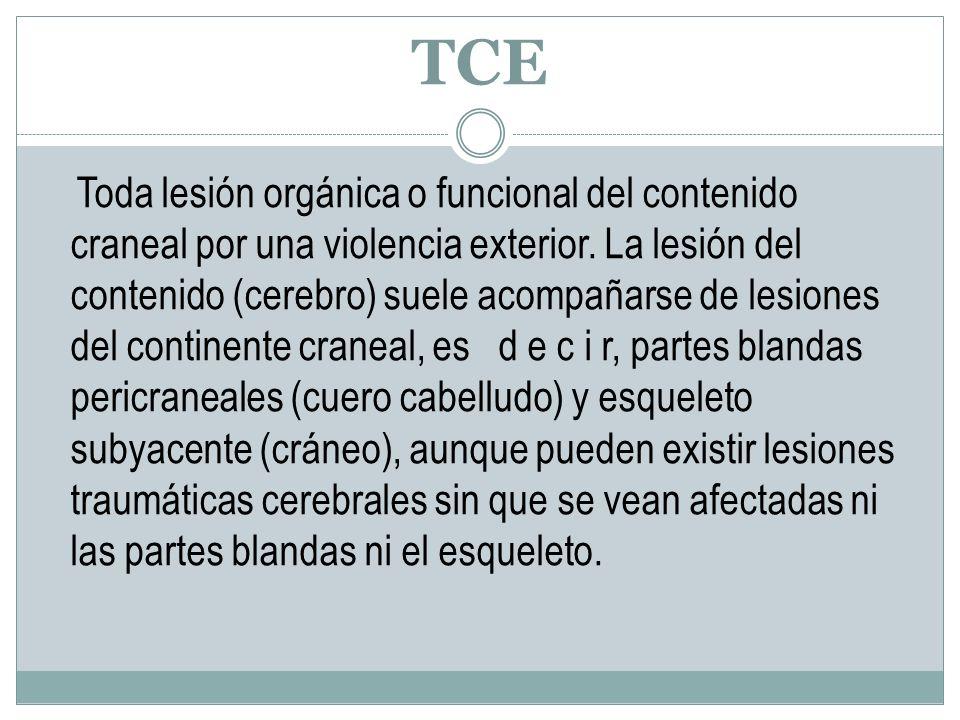 TCE Toda lesión orgánica o funcional del contenido craneal por una violencia exterior. La lesión del contenido (cerebro) suele acompañarse de lesiones