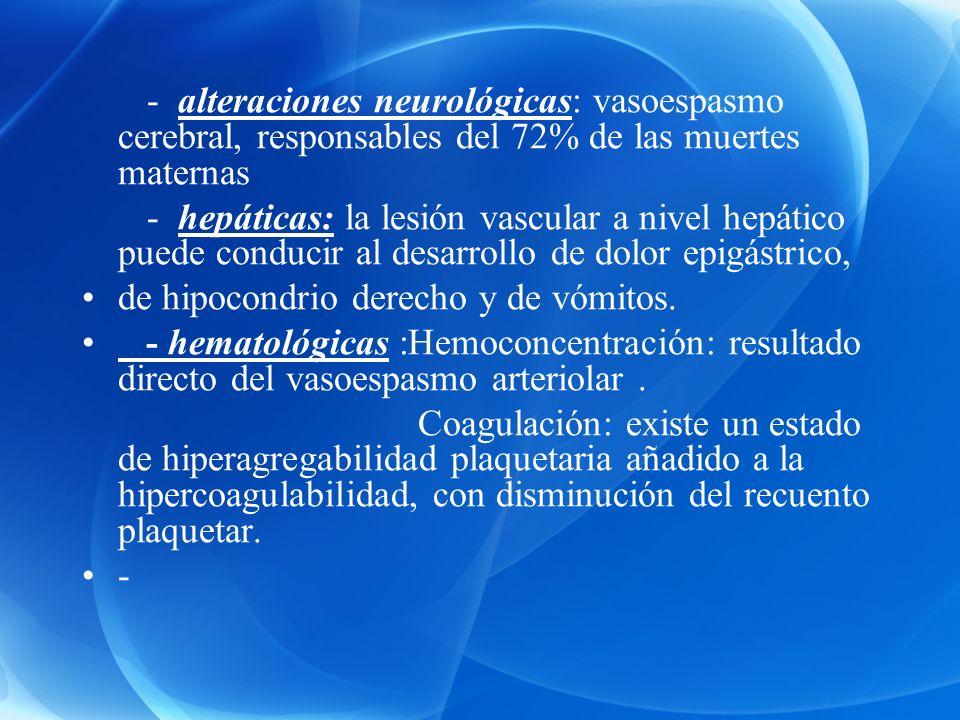 - alteraciones neurológicas: vasoespasmo cerebral, responsables del 72% de las muertes maternas - hepáticas: la lesión vascular a nivel hepático puede