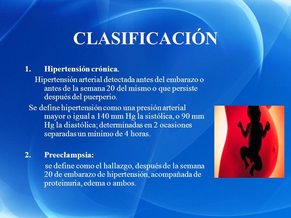 CLASIFICACIÓN 1.Hipertensión crónica. Hipertensión arterial detectada antes del embarazo o antes de la semana 20 del mismo o que persiste después del