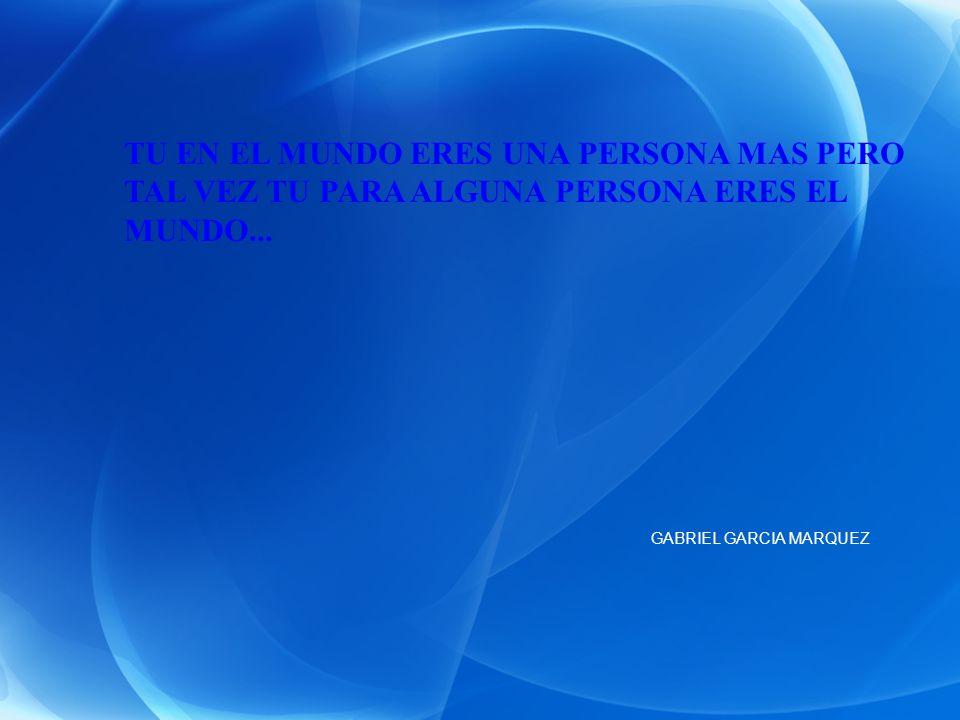TU EN EL MUNDO ERES UNA PERSONA MAS PERO TAL VEZ TU PARA ALGUNA PERSONA ERES EL MUNDO... GABRIEL GARCIA MARQUEZ