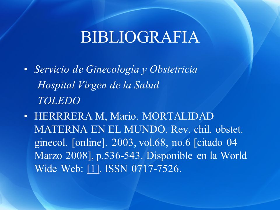 BIBLIOGRAFIA Servicio de Ginecología y Obstetricia Hospital Virgen de la Salud TOLEDO HERRRERA M, Mario. MORTALIDAD MATERNA EN EL MUNDO. Rev. chil. ob