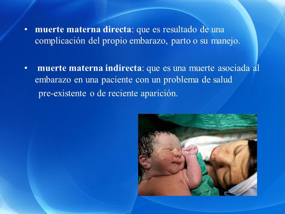 muerte materna directa: que es resultado de una complicación del propio embarazo, parto o su manejo. muerte materna indirecta: que es una muerte asoci