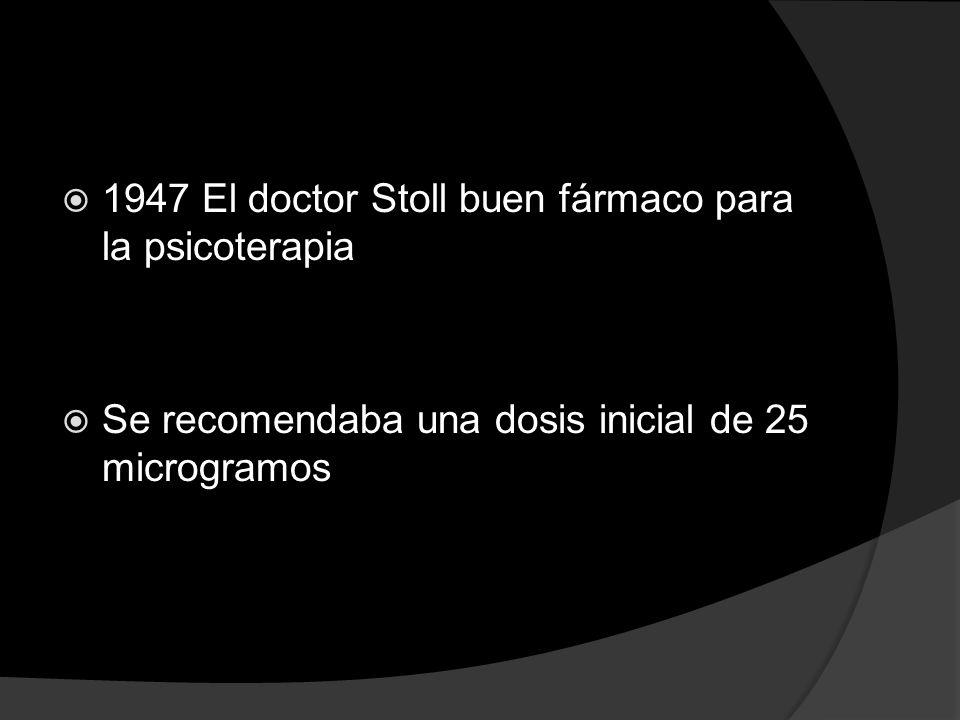 1947 El doctor Stoll buen fármaco para la psicoterapia Se recomendaba una dosis inicial de 25 microgramos