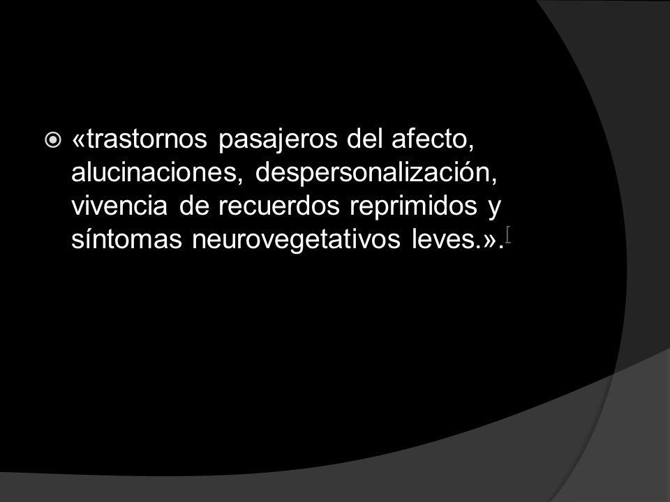 «trastornos pasajeros del afecto, alucinaciones, despersonalización, vivencia de recuerdos reprimidos y síntomas neurovegetativos leves.». [ [