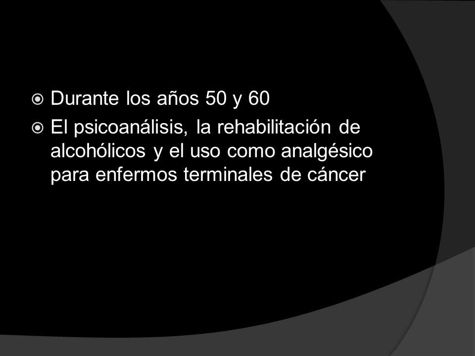 Durante los años 50 y 60 El psicoanálisis, la rehabilitación de alcohólicos y el uso como analgésico para enfermos terminales de cáncer