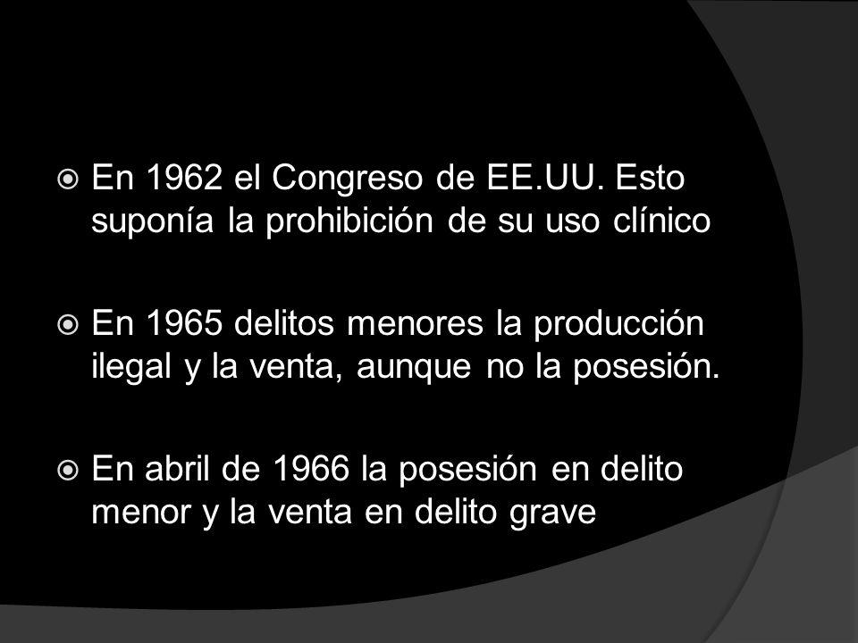 En 1962 el Congreso de EE.UU. Esto suponía la prohibición de su uso clínico En 1965 delitos menores la producción ilegal y la venta, aunque no la pose