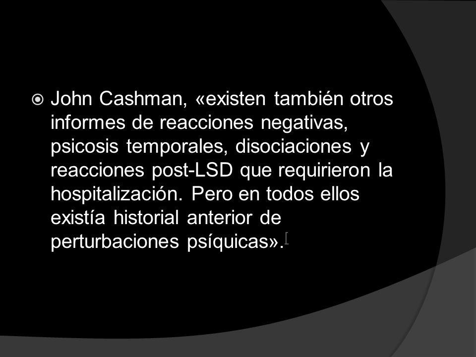 John Cashman, «existen también otros informes de reacciones negativas, psicosis temporales, disociaciones y reacciones post-LSD que requirieron la hos