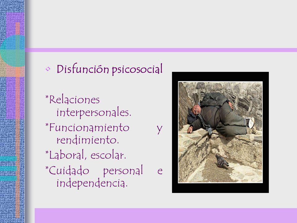 Disfunción psicosocial *Relaciones interpersonales. *Funcionamiento y rendimiento. *Laboral, escolar. *Cuidado personal e independencia.
