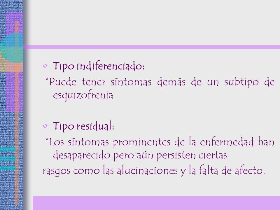 Tipo indiferenciado: *Puede tener síntomas demás de un subtipo de esquizofrenia Tipo residual: *Los síntomas prominentes de la enfermedad han desapare