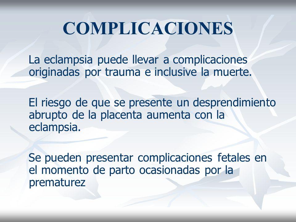 COMPLICACIONES La eclampsia puede llevar a complicaciones originadas por trauma e inclusive la muerte. El riesgo de que se presente un desprendimiento