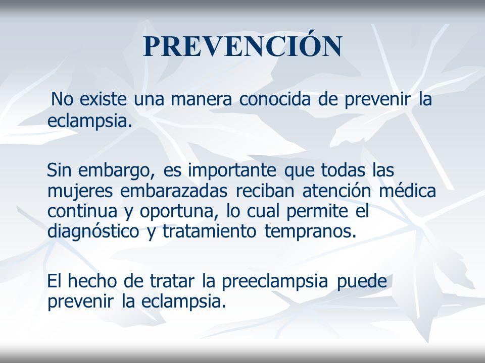 PREVENCIÓN No existe una manera conocida de prevenir la eclampsia. Sin embargo, es importante que todas las mujeres embarazadas reciban atención médic