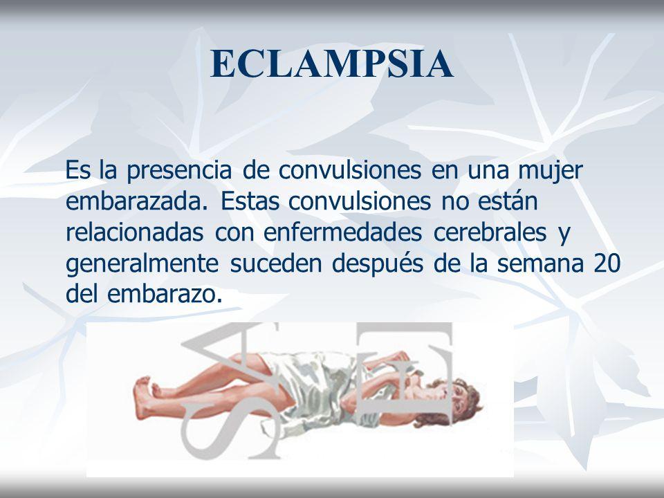 ECLAMPSIA Es la presencia de convulsiones en una mujer embarazada. Estas convulsiones no están relacionadas con enfermedades cerebrales y generalmente