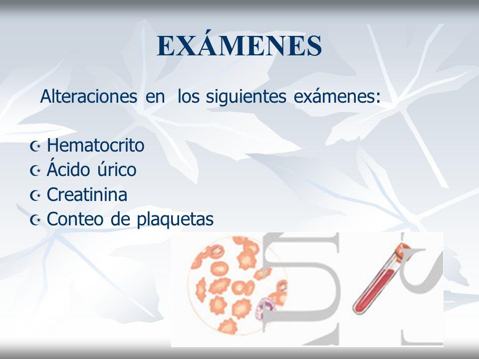 EXÁMENES Alteraciones en los siguientes exámenes: Hematocrito Ácido úrico Creatinina Conteo de plaquetas