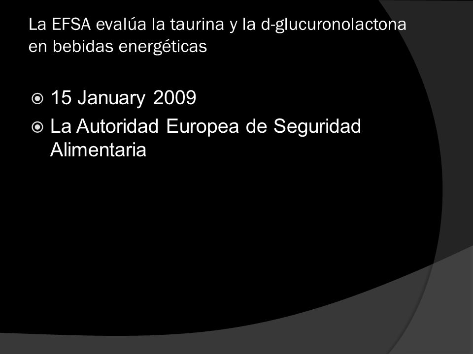 La EFSA evalúa la taurina y la d-glucuronolactona en bebidas energéticas 15 January 2009 La Autoridad Europea de Seguridad Alimentaria