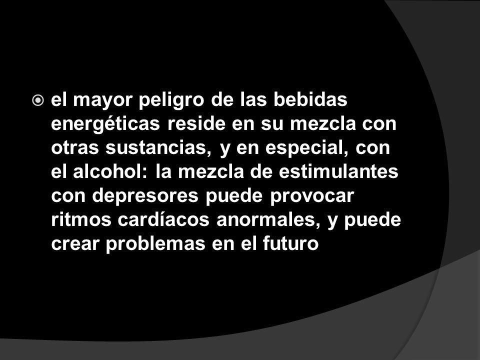el mayor peligro de las bebidas energéticas reside en su mezcla con otras sustancias, y en especial, con el alcohol: la mezcla de estimulantes con dep