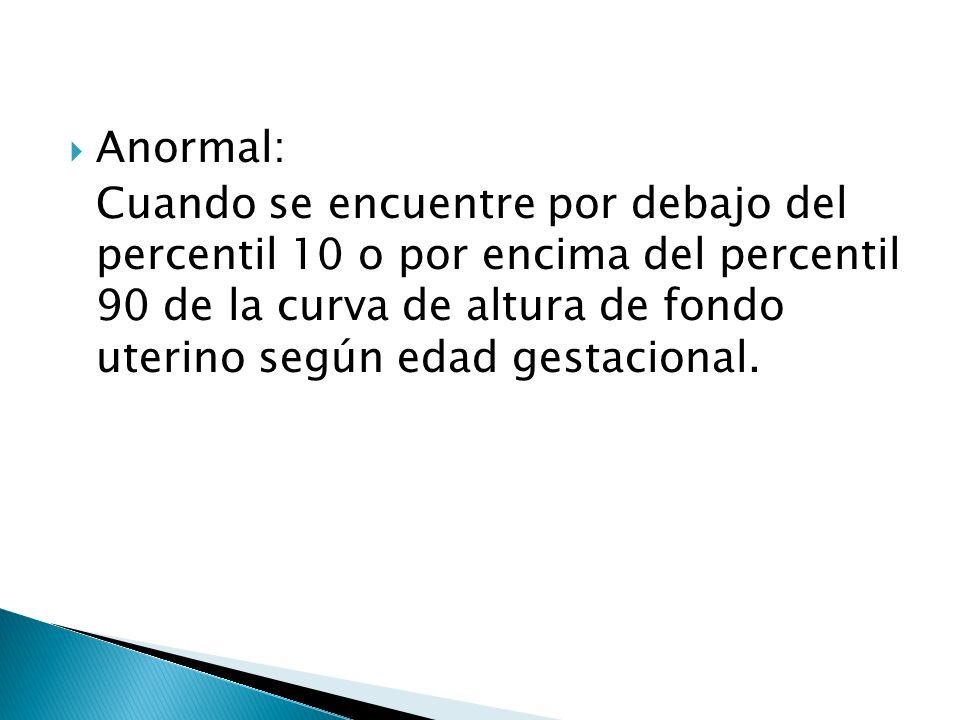 Anormal: Cuando se encuentre por debajo del percentil 10 o por encima del percentil 90 de la curva de altura de fondo uterino según edad gestacional.
