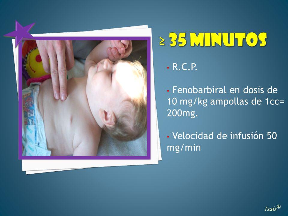Isais ® R.C.P. Fenobarbiral en dosis de 10 mg/kg ampollas de 1cc= 200mg. Velocidad de infusión 50 mg/min