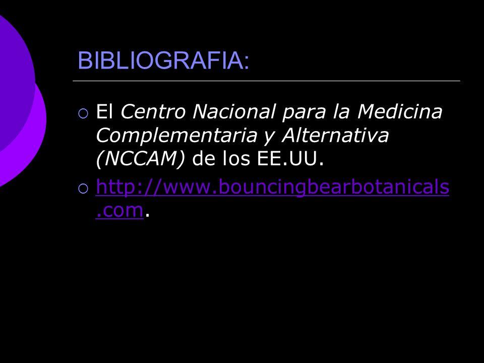 BIBLIOGRAFIA: El Centro Nacional para la Medicina Complementaria y Alternativa (NCCAM) de los EE.UU. http://www.bouncingbearbotanicals.com. http://www