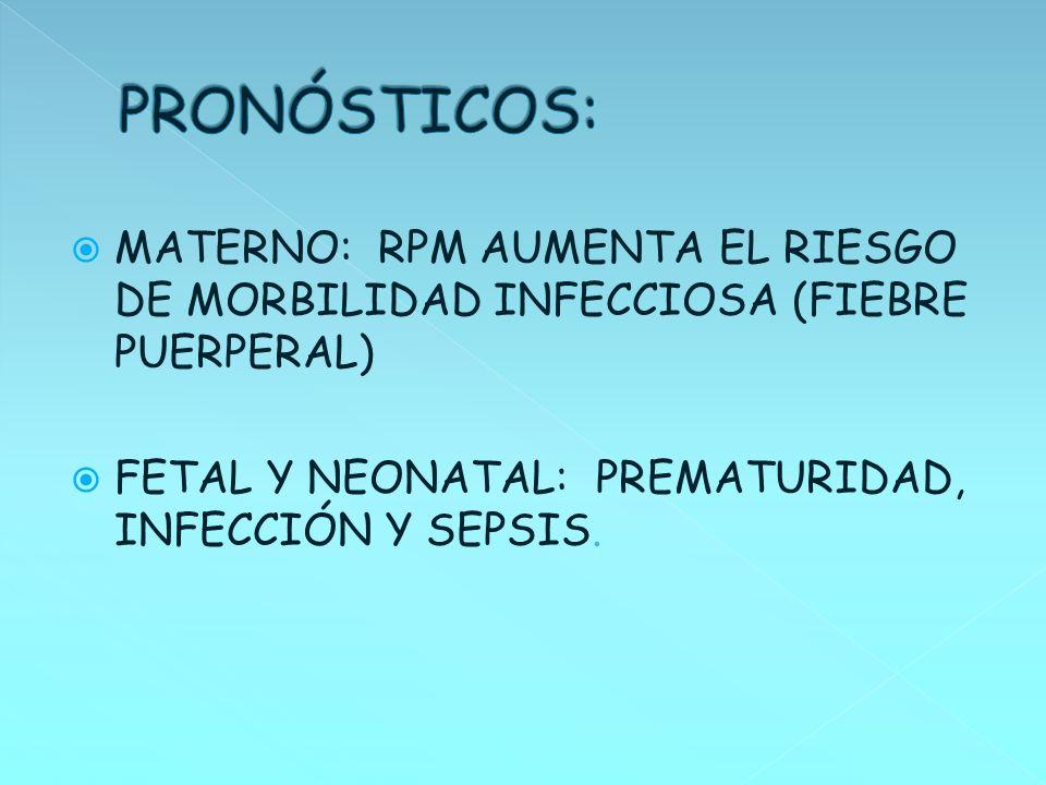 MATERNO: RPM AUMENTA EL RIESGO DE MORBILIDAD INFECCIOSA (FIEBRE PUERPERAL) FETAL Y NEONATAL: PREMATURIDAD, INFECCIÓN Y SEPSIS.
