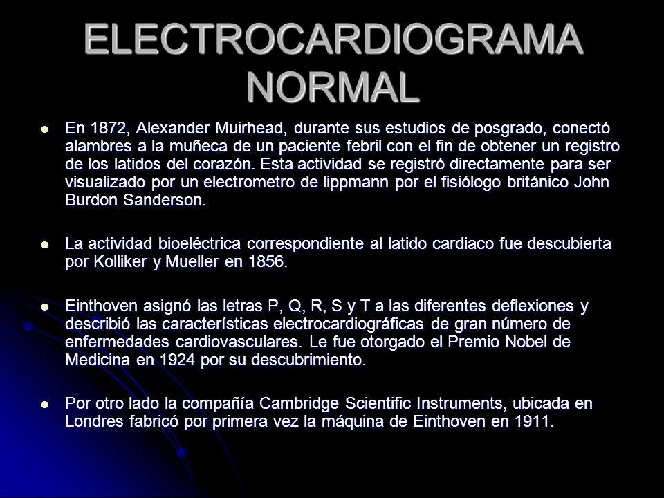 ELECTROCARDIOGRAMA NORMAL En 1872, Alexander Muirhead, durante sus estudios de posgrado, conectó alambres a la muñeca de un paciente febril con el fin