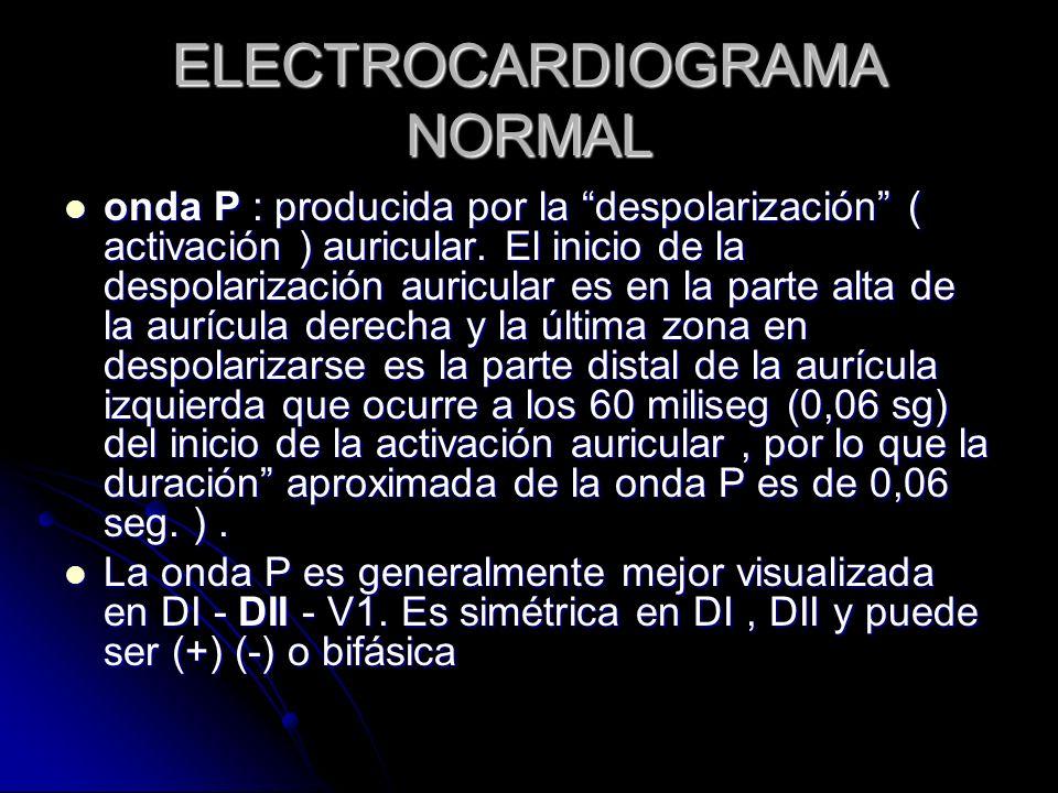 ELECTROCARDIOGRAMA NORMAL onda P : producida por la despolarización ( activación ) auricular. El inicio de la despolarización auricular es en la parte