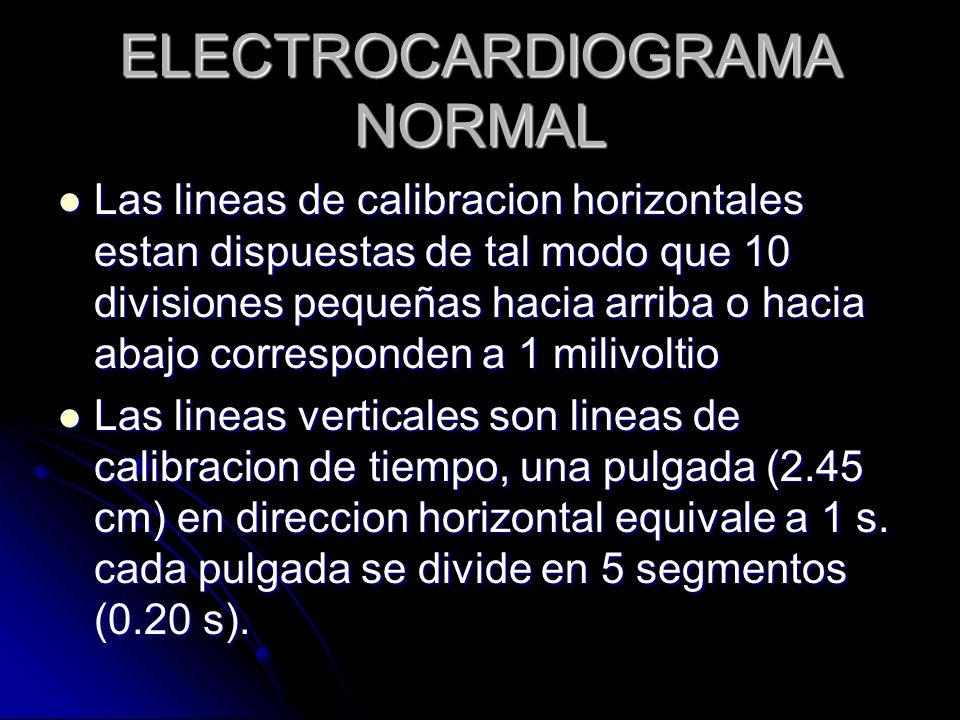 ELECTROCARDIOGRAMA NORMAL Voltajes normales del ECG: Voltajes normales del ECG: Onda P – 0.1 a 0.3 milivoltios Onda P – 0.1 a 0.3 milivoltios Complejo QRS – 1 milivoltio si se mide desde la cuspide de la onda R hasta el punto mas bajo de la onda S.