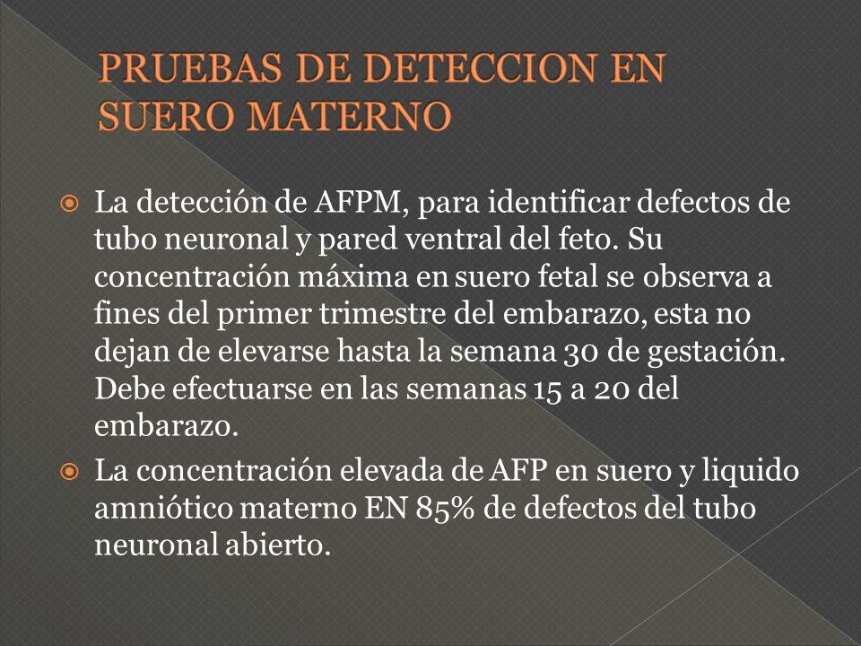 La detección de AFPM, para identificar defectos de tubo neuronal y pared ventral del feto. Su concentración máxima en suero fetal se observa a fines d